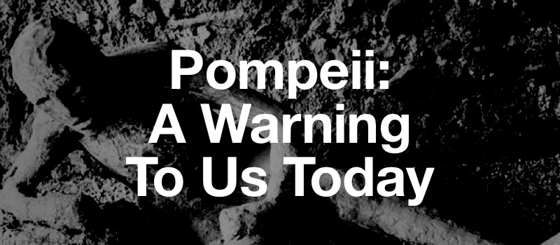 Pompeii: A Warning To Us Today