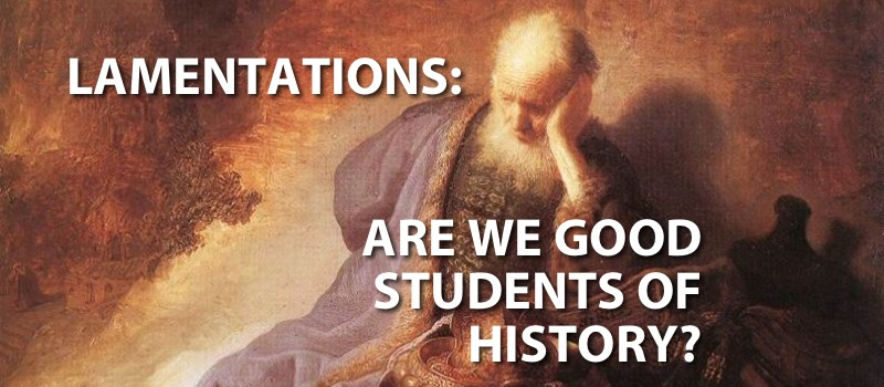 Lamentations: Are We Good Students of History? Part 3