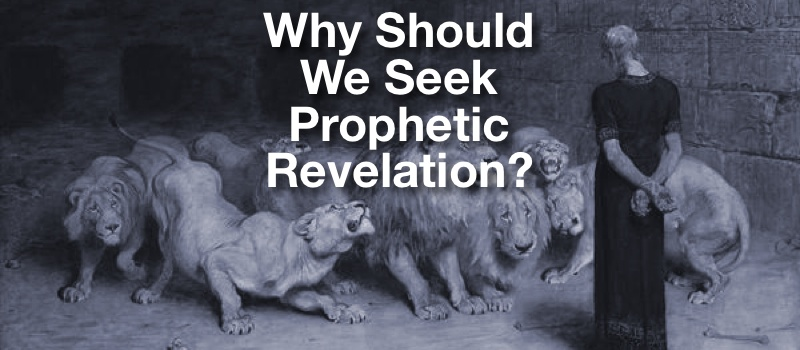 Why Should We Seek Prophetic Revelation?